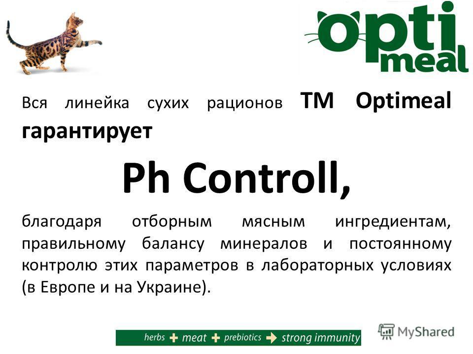 Вся линейка сухих рационов ТМ Optimeal гарантирует Ph Controll, благодаря отборным мясным ингредиентам, правильному балансу минералов и постоянному контролю этих параметров в лабораторных условиях (в Европе и на Украине).