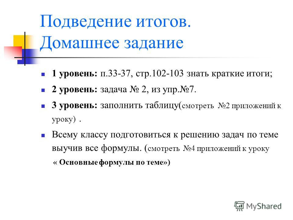Подведение итогов. Домашнее задание 1 уровень: п.33-37, стр.102-103 знать краткие итоги; 2 уровень: задача 2, из упр.7. 3 уровень: заполнить таблицу( смотреть 2 приложений к уроку). Всему классу подготовиться к решению задач по теме выучив все формул