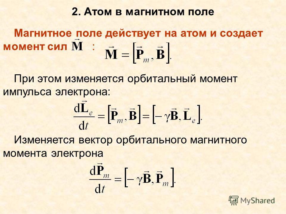 2. Атом в магнитном поле Магнитное поле действует на атом и создает момент сил : При этом изменяется орбитальный момент импульса электрона: Изменяется вектор орбитального магнитного момента электрона
