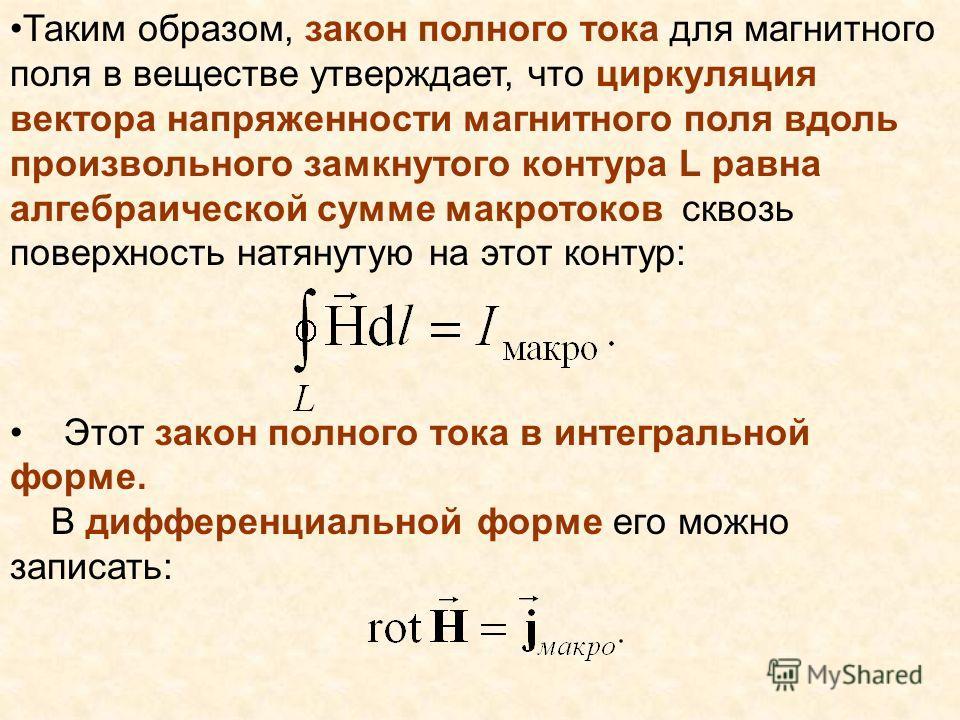 Таким образом, закон полного тока для магнитного поля в веществе утверждает, что циркуляция вектора напряженности магнитного поля вдоль произвольного замкнутого контура L равна алгебраической сумме макро токов сквозь поверхность натянутую на этот кон