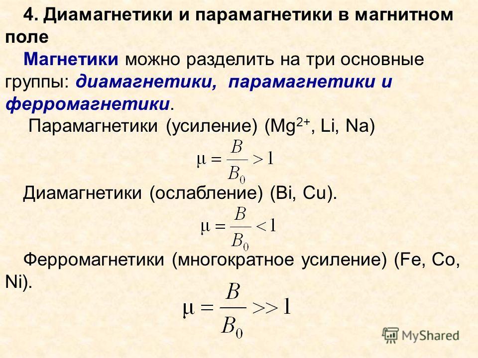 4. Диамагнетики и парамагнетики в магнитном поле Магнетики можно разделить на три основные группы: диамагнетики, парамагнетики и ферромагнетики. Парамагнетики (усиление) (Mg 2+, Li, Na) Диамагнетики (ослабление) (Bi, Cu). Ферромагнетики (многократное