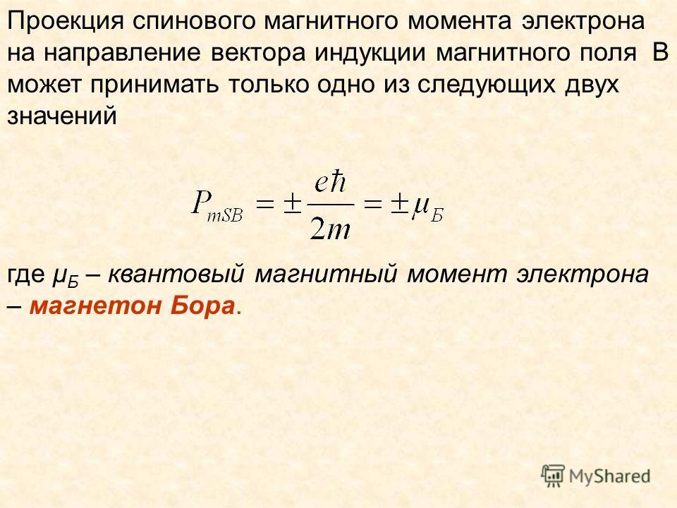 Проекция спинового магнитного момента электрона на направление вектора индукции магнитного поля B может принимать только одно из следующих двух значений где μ Б – квантовый магнитный момент электрона – магнетон Бора.