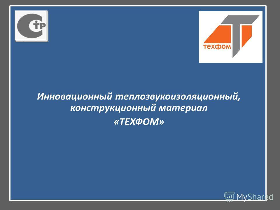 Инновационный теплозвукоизоляционный, конструкционный материал «ТЕХФОМ»