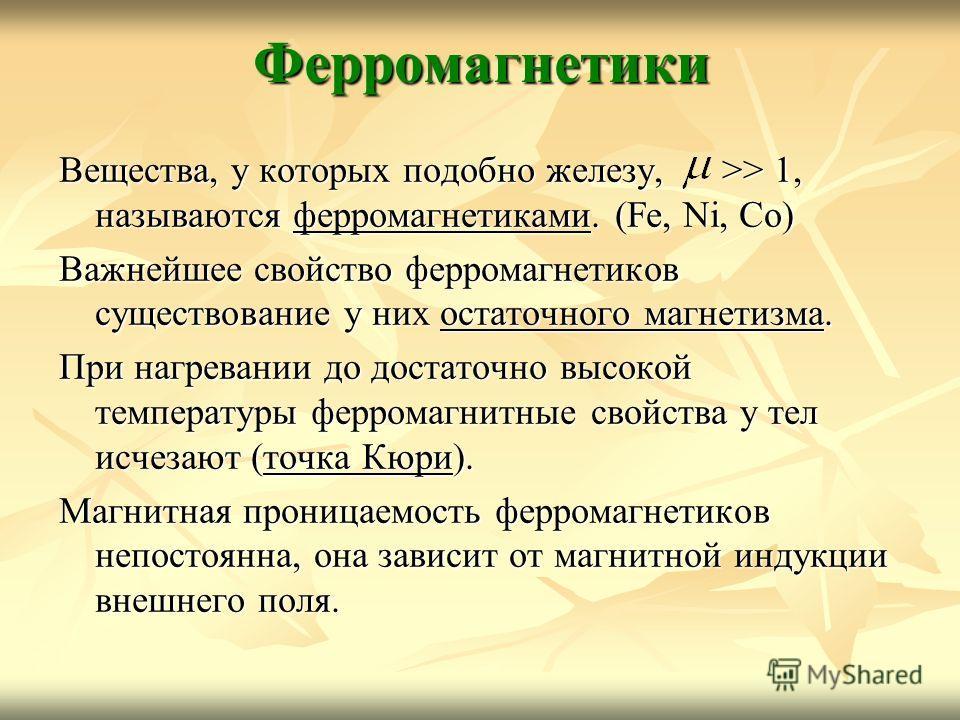 Ферромагнетики Вещества, у которых подобно железу, >> 1, называются ферромагнетиками. (Fe, Ni, Co) Важнейшее свойство ферромагнетиков существование у них остаточного магнетизма. При нагревании до достаточно высокой температуры ферромагнитные свойства