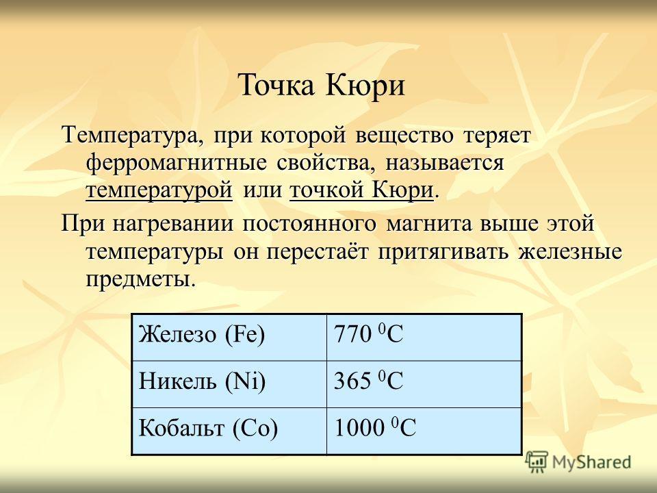 Температура, при которой вещество теряет ферромагнитные свойства, называется температурой или точкой Кюри. При нагревании постоянного магнита выше этой температуры он перестаёт притягивать железные предметы. Точка Кюри Железо (Fe)770 0 С Никель (Ni)3