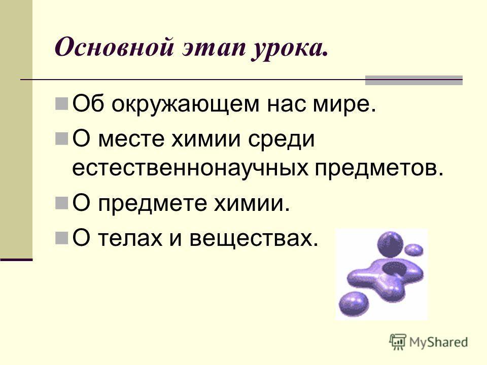 Основной этап урока. Об окружающем нас мире. О месте химии среди естественнонаучных предметов. О предмете химии. О телах и веществах.
