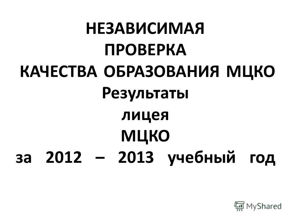 НЕЗАВИСИМАЯ ПРОВЕРКА КАЧЕСТВА ОБРАЗОВАНИЯ МЦКО Результаты лицея МЦКО за 2012 – 2013 учебный год