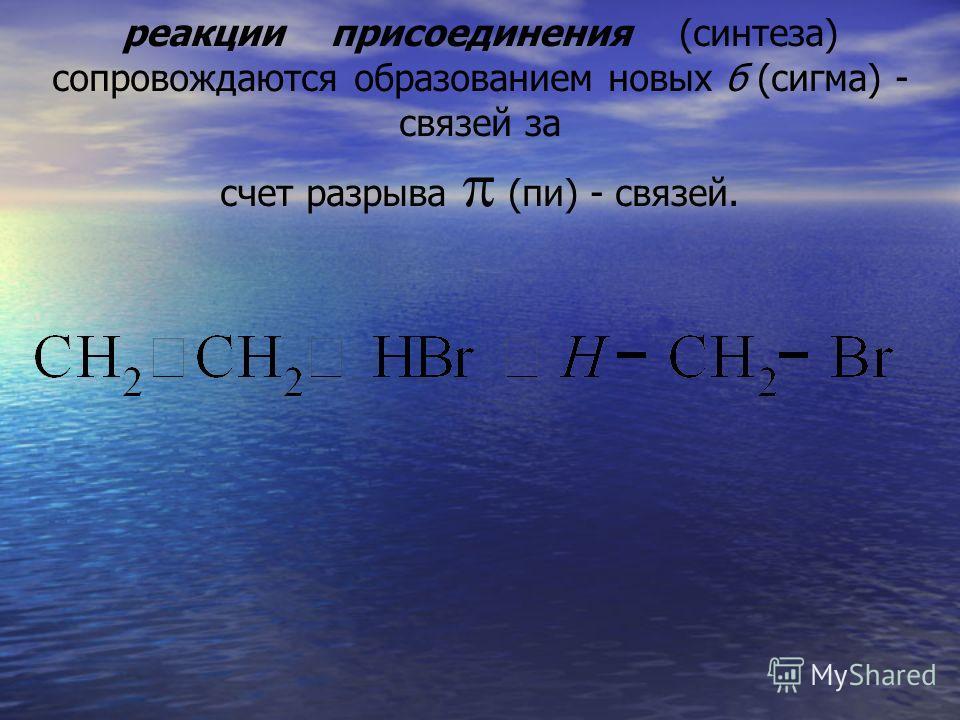 реакции присоединения (синтеза) сопровождаются образованием новых б (сигма) - связей за счет разрыва (пи) - связей.