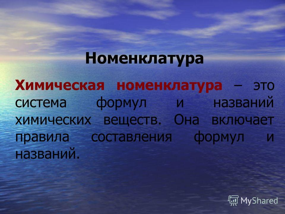 Номенклатура Химическая номенклатура – это система формул и названий химических веществ. Она включает правила составления формул и названий.