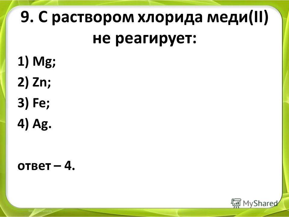 9. С раствором хлорида меди(II) не реагирует: 1) Mg; 2) Zn; 3) Fe; 4) Ag. ответ – 4.