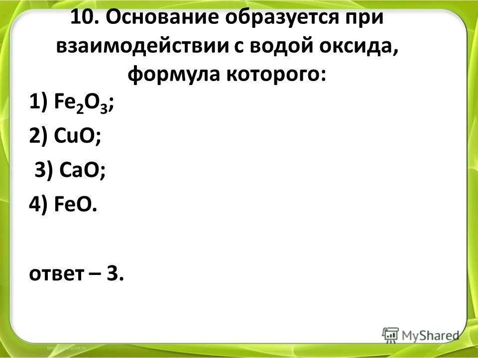 10. Основание образуется при взаимодействии с водой оксида, формула которого: 1) Fe 2 O 3 ; 2) CuO; 3) CaO; 4) FeO. ответ – 3.