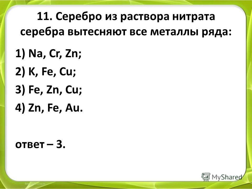 11. Серебро из раствора нитрата серебра вытесняют все металлы ряда: 1) Na, Cr, Zn; 2) K, Fe, Cu; 3) Fe, Zn, Cu; 4) Zn, Fe, Au. ответ – 3.