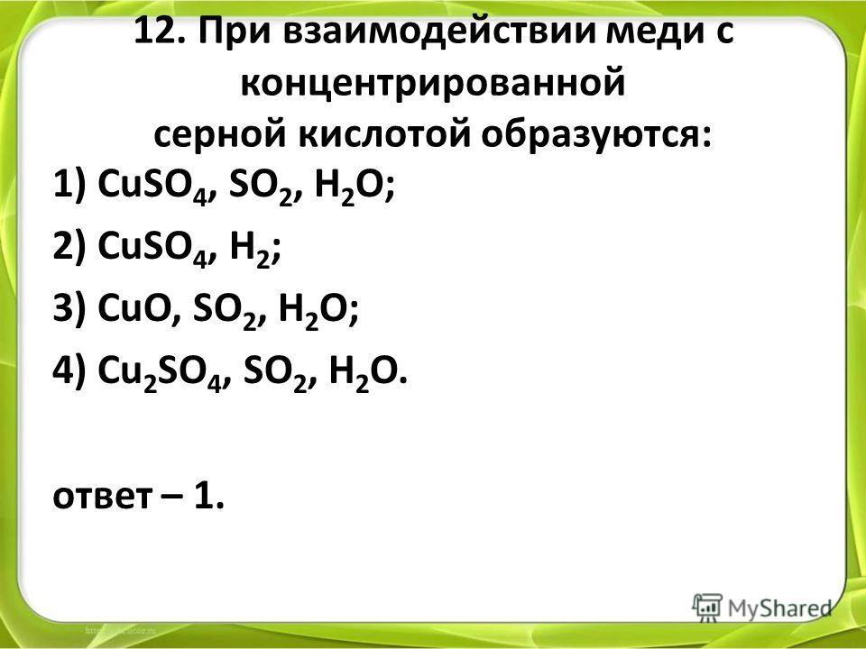 12. При взаимодействии меди с концентрированной серной кислотой образуются: 1) CuSO 4, SO 2, H 2 O; 2) CuSO 4, H 2 ; 3) CuO, SO 2, H 2 O; 4) Cu 2 SO 4, SO 2, H 2 O. ответ – 1.
