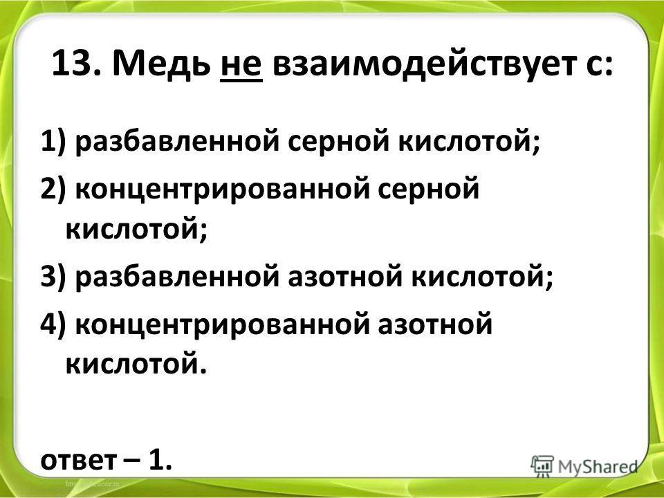 13. Медь не взаимодействует с: 1) разбавленной серной кислотой; 2) концентрированной серной кислотой; 3) разбавленной азотной кислотой; 4) концентрированной азотной кислотой. ответ – 1.