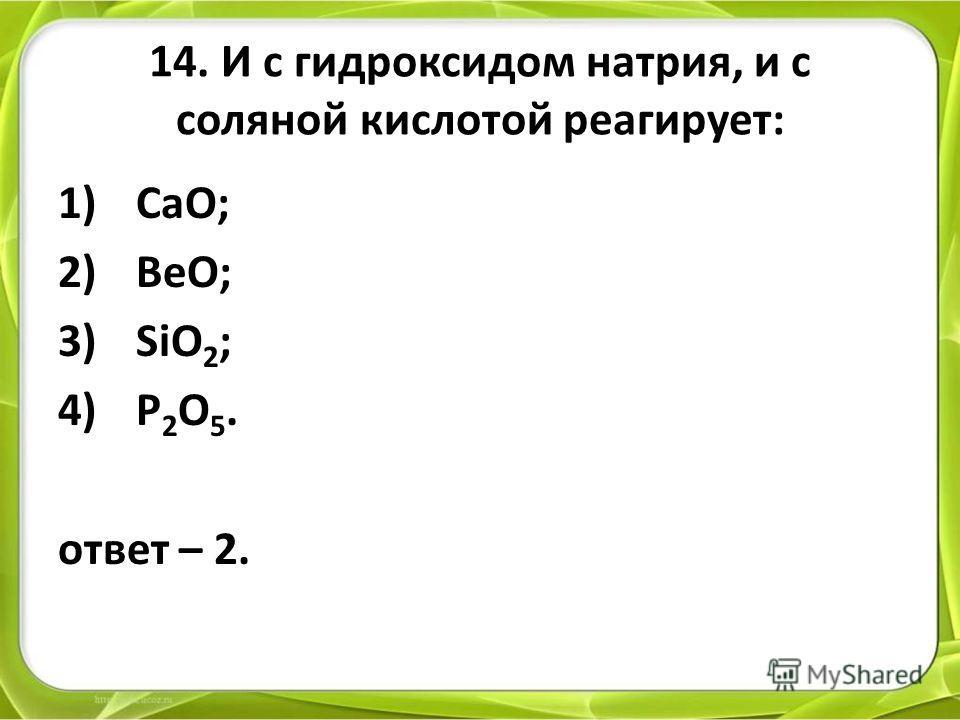 14. И с гидроксидом натрия, и с соляной кислотой реагирует: 1)СaO; 2)BeO; 3)SiO 2 ; 4)P 2 O 5. ответ – 2.