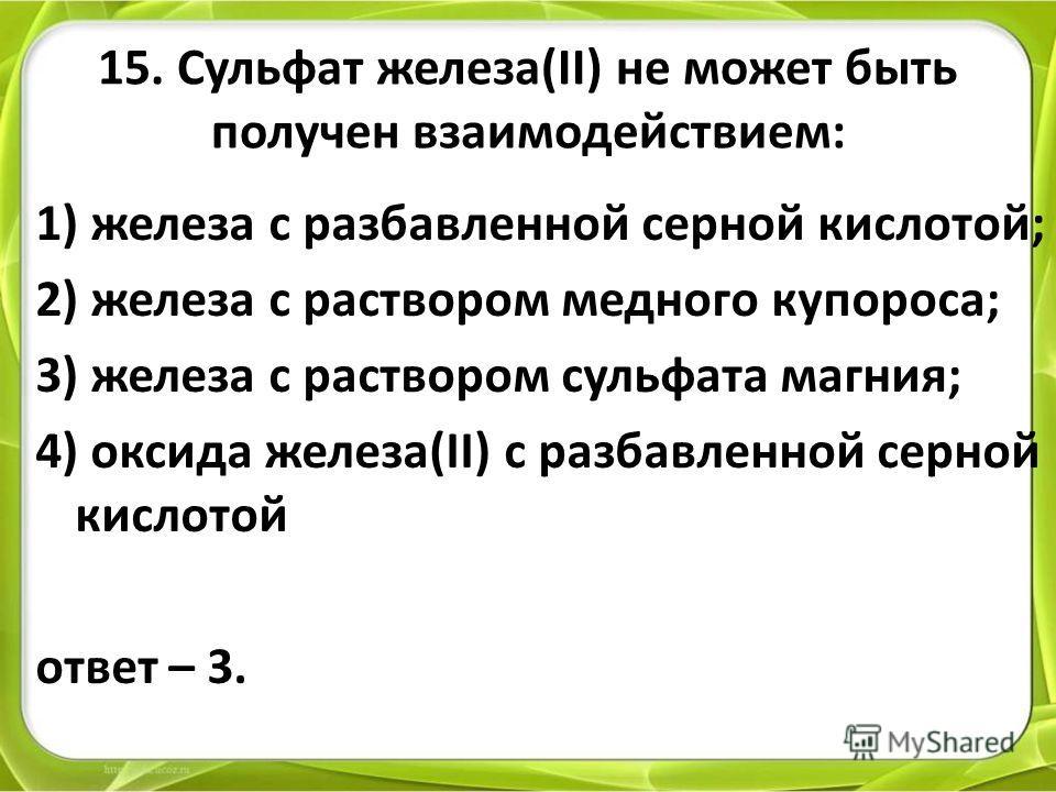 15. Сульфат железа(II) не может быть получен взаимодействием: 1) железа с разбавленной серной кислотой; 2) железа с раствором медного купороса; 3) железа с раствором сульфата магния; 4) оксида железа(II) с разбавленной серной кислотой ответ – 3.