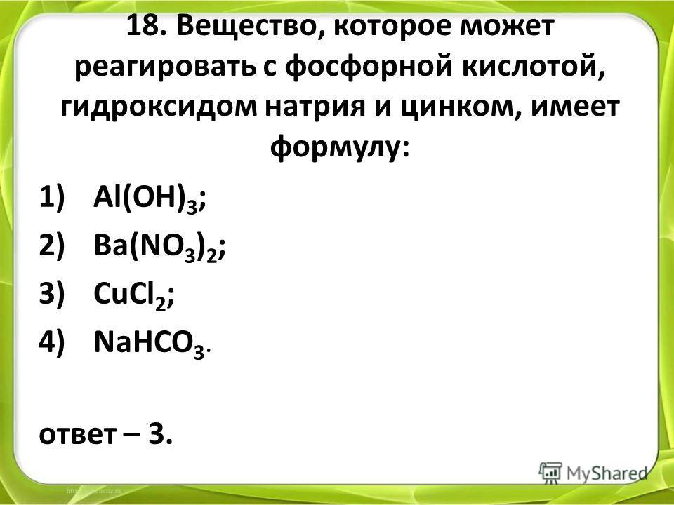 18. Вещество, которое может реагировать с фосфорной кислотой, гидроксидом натрия и цинком, имеет формулу: 1)Al(OH) 3 ; 2)Ba(NO 3 ) 2 ; 3)CuCl 2 ; 4)NaHCO 3. ответ – 3.