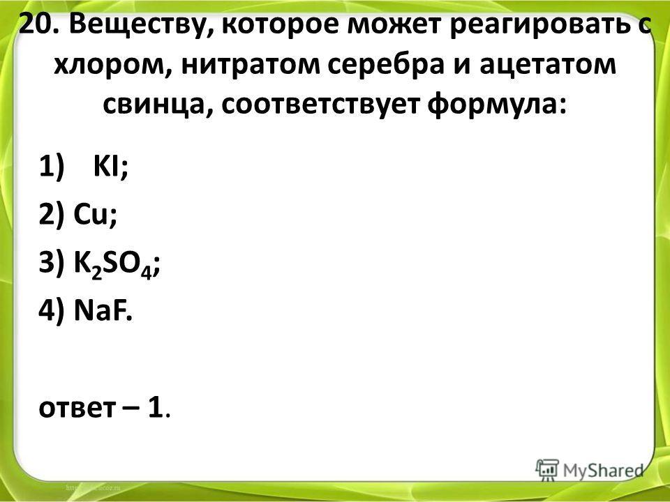 20. Веществу, которое может реагировать с хлором, нитратом серебра и ацетатом свинца, соответствует формула: 1)KI; 2) Cu; 3) K 2 SO 4 ; 4) NaF. ответ – 1.