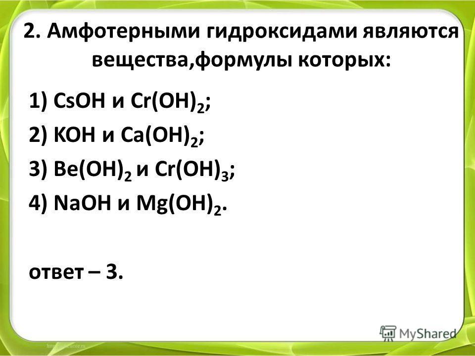 2. Амфотерными гидроксидами являются вещества,формулы которых: 1) CsOH и Cr(OH) 2 ; 2) KOH и Ca(OH) 2 ; 3) Be(OH) 2 и Cr(OH) 3 ; 4) NaOH и Mg(OH) 2. ответ – 3.