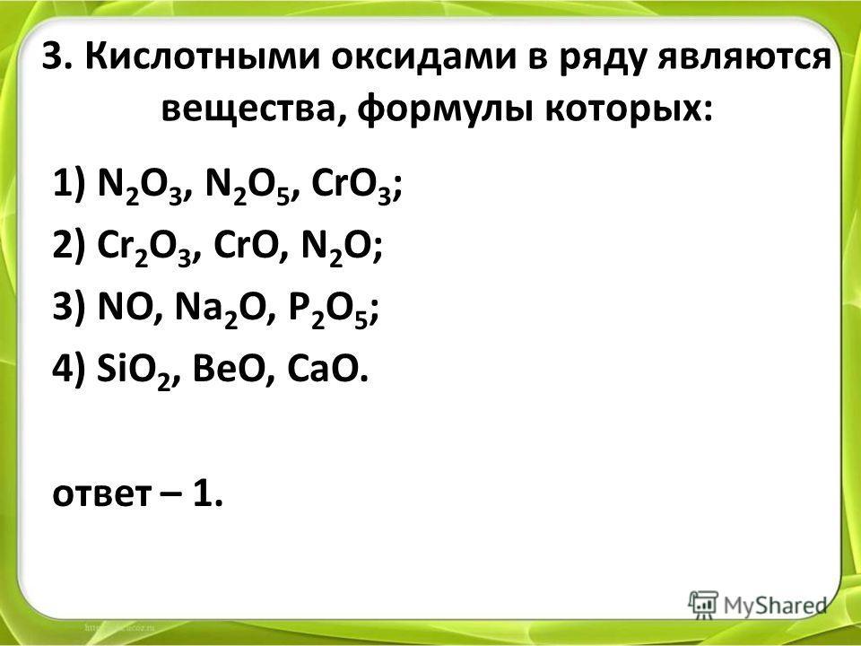 3. Кислотными оксидами в ряду являются вещества, формулы которых: 1) N 2 O 3, N 2 O 5, CrO 3 ; 2) Cr 2 O 3, CrO, N 2 O; 3) NO, Na 2 O, P 2 O 5 ; 4) SiO 2, BeO, CaO. ответ – 1.
