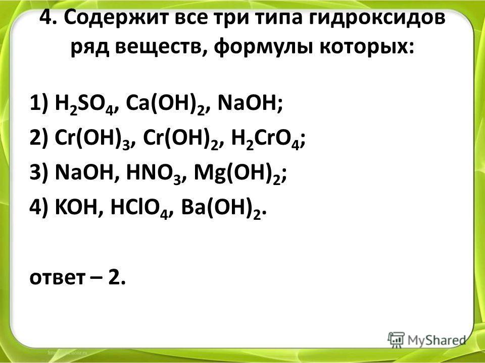 4. Содержит все три типа гидроксидов ряд веществ, формулы которых: 1) H 2 SO 4, Ca(OH) 2, NaOH; 2) Cr(OH) 3, Cr(OH) 2, H 2 CrO 4 ; 3) NaOH, HNO 3, Mg(OH) 2 ; 4) KOH, HClO 4, Ba(OH) 2. ответ – 2.
