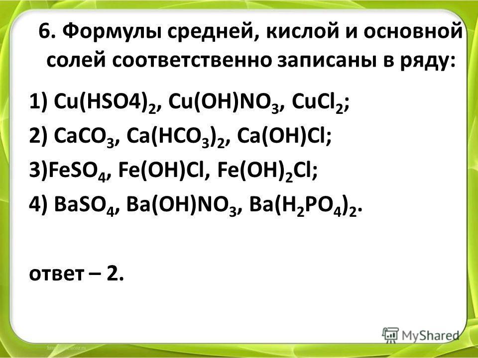 6. Формулы средней, кислой и основной солей соответственно записаны в ряду: 1) Cu(HSO4) 2, Cu(OH)NO 3, CuCl 2 ; 2) CaCO 3, Ca(HCO 3 ) 2, Ca(OH)Cl; 3)FeSO 4, Fe(OH)Cl, Fe(OH) 2 Cl; 4) BaSO 4, Ba(OH)NO 3, Ba(H 2 PO 4 ) 2. ответ – 2.