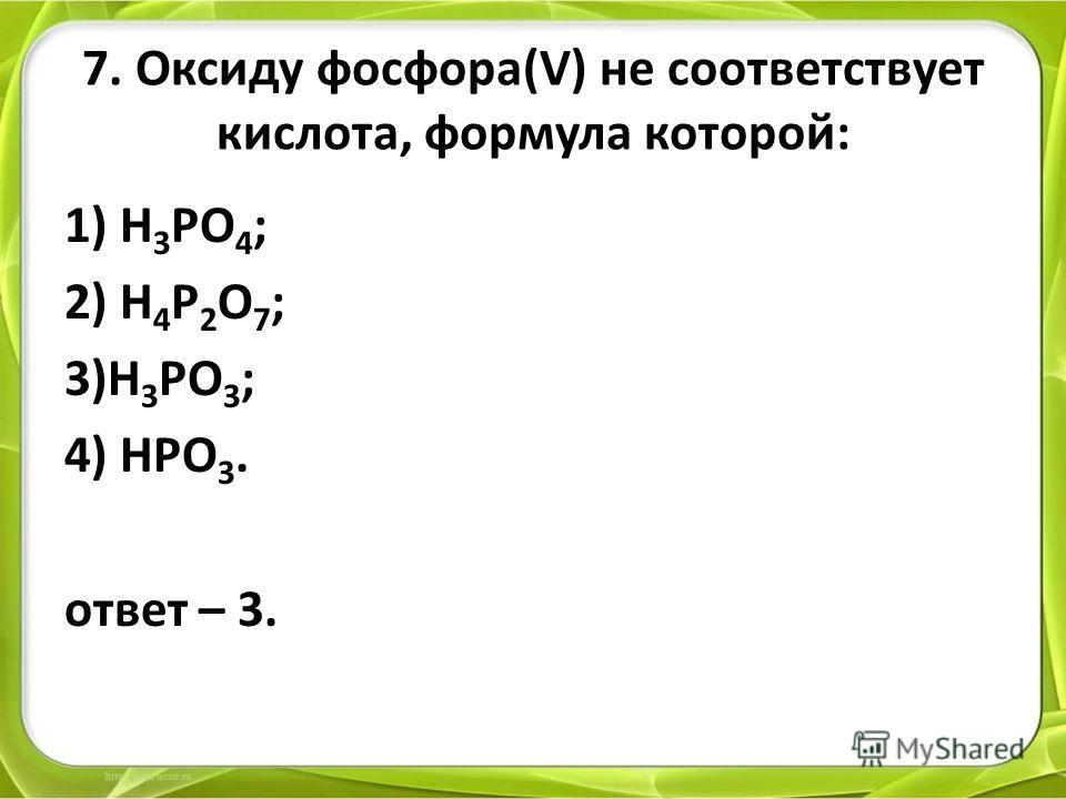 7. Оксиду фосфора(V) не соответствует кислота, формула которой: 1) H 3 PO 4 ; 2) H 4 P 2 O 7 ; 3)H 3 PO 3 ; 4) HPO 3. ответ – 3.