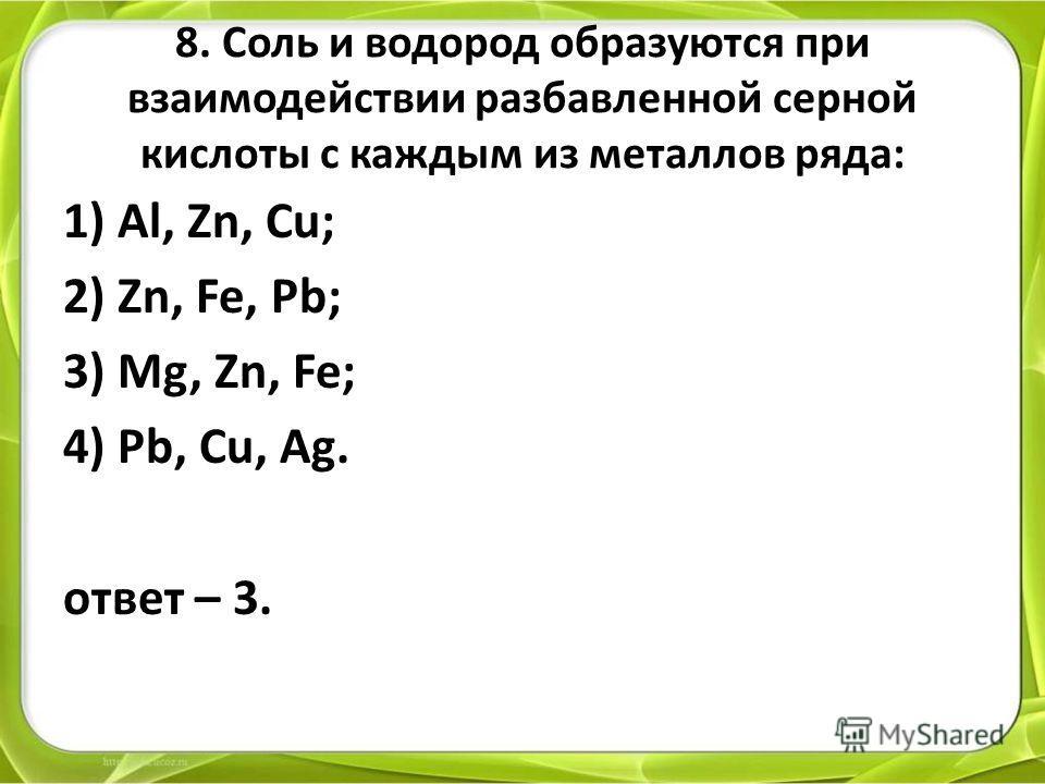 8. Соль и водород образуются при взаимодействии разбавленной серной кислоты с каждым из металлов ряда: 1) Al, Zn, Cu; 2) Zn, Fe, Pb; 3) Mg, Zn, Fe; 4) Pb, Cu, Ag. ответ – 3.