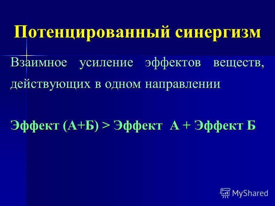 Потенцированный синергизм Взаимное усиление эффектов веществ, действующих в одном направлении Эффект (А+Б) > Эффект А + Эффект Б