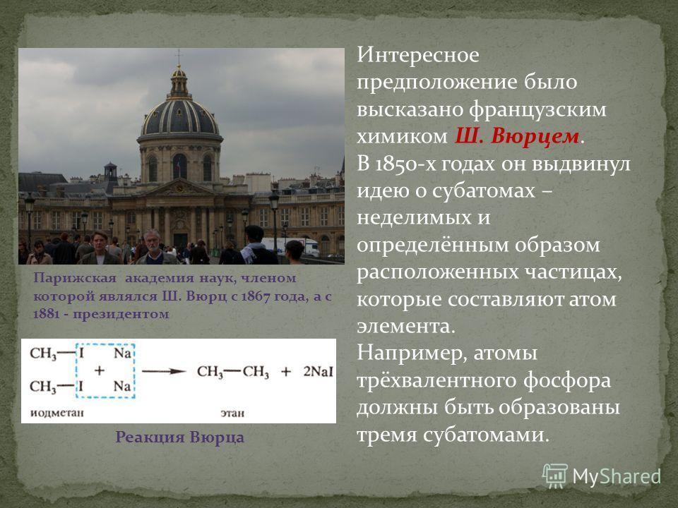 Интересное предположение было высказано французским химиком Ш. Вюрцем. В 1850-х годах он выдвинул идею о субатомах – неделимых и определённым образом расположенных частицах, которые составляют атом элемента. Например, атомы трёхвалентного фосфора дол