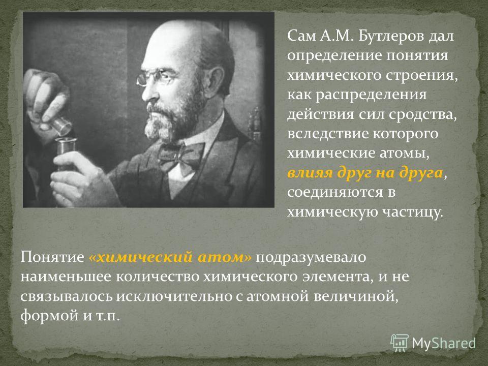 Понятие «химический атом» подразумевало наименьшее количество химического элемента, и не связывалось исключительно с атомной величиной, формой и т.п. Сам А.М. Бутлеров дал определение понятия химического строения, как распределения действия сил сродс