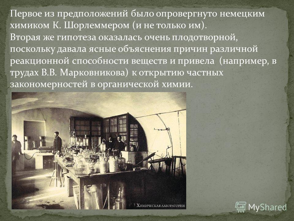 Первое из предположений было опровергнуто немецким химиком К. Шорлеммером (и не только им). Вторая же гипотеза оказалась очень плодотворной, поскольку давала ясные объяснения причин различной реакционной способности веществ и привела (например, в тру