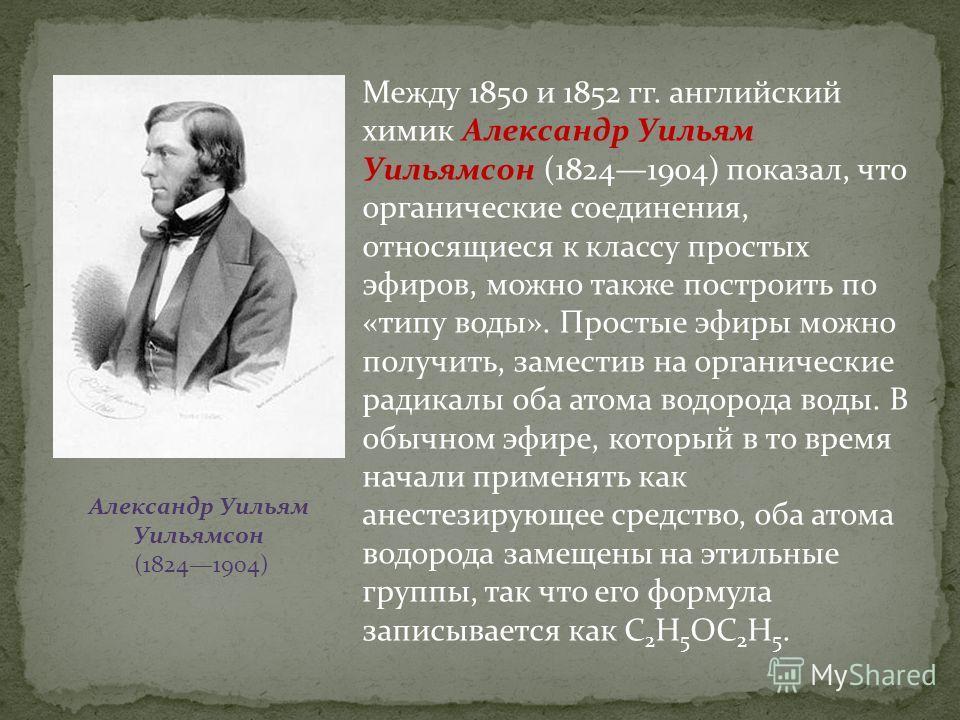 Между 1850 и 1852 гг. английский химик Александр Уильям Уильямсон (18241904) показал, что органические соединения, относящиеся к классу простых эфиров, можно также построить по «типу воды». Простые эфиры можно получить, заместив на органические радик