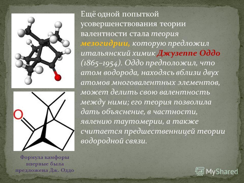 Ещё одной попыткой усовершенствования теории валентности стала теория мезогидрии, которую предложил итальянский химик Джузеппе Оддо (1865–1954). Оддо предположил, что атом водорода, находясь вблизи двух атомов многовалентных элементов, может делить с