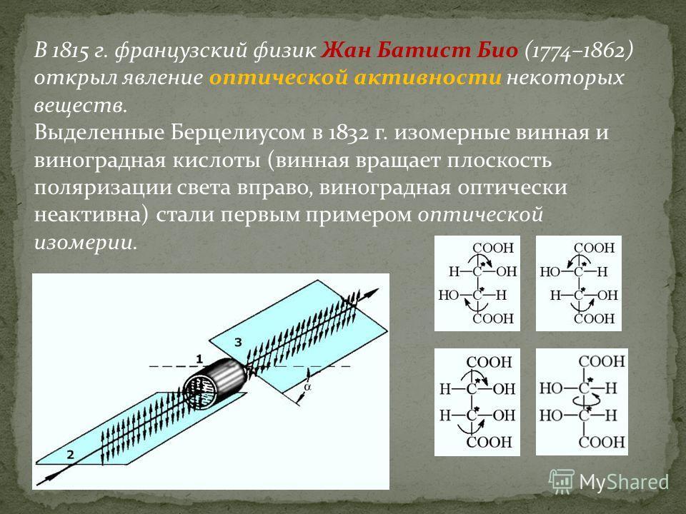 В 1815 г. французский физик Жан Батист Био (1774–1862) открыл явление оптической активности некоторых веществ. Выделенные Берцелиусом в 1832 г. изомерные винная и виноградная кислоты (винная вращает плоскость поляризации света вправо, виноградная опт