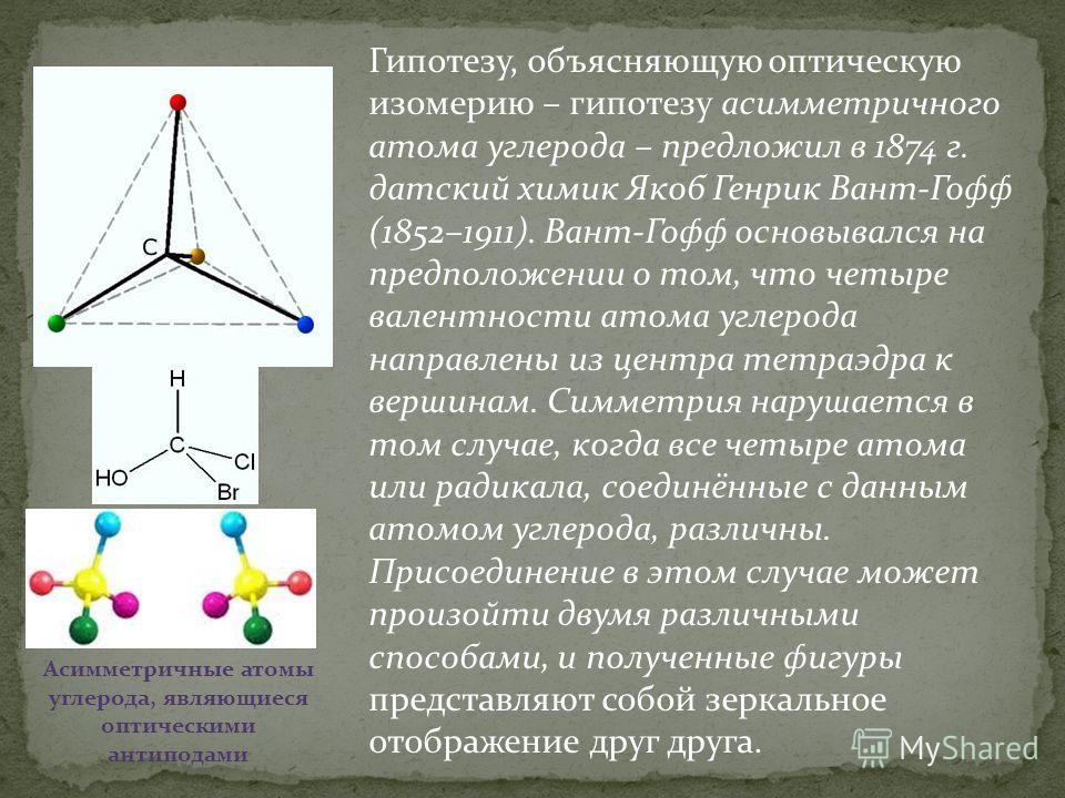 Гипотезу, объясняющую оптическую изомерию – гипотезу асимметричного атома углерода – предложил в 1874 г. датский химик Якоб Генрик Вант-Гофф (1852–1911). Вант-Гофф основывался на предположении о том, что четыре валентности атома углерода направлены и