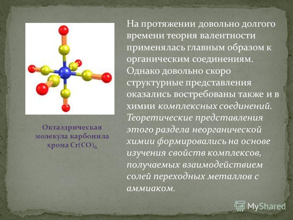 На протяжении довольно долгого времени теория валентности применялась главным образом к органическим соединениям. Однако довольно скоро структурные представления оказались востребованы также и в химии комплексных соединений. Теоретические представлен