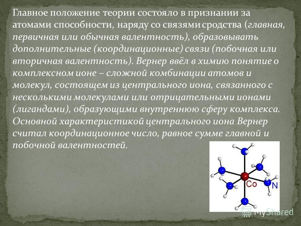 Главное положение теории состояло в признании за атомами способности, наряду со связями сродства (главная, первичная или обычная валентность), образовывать дополнительные (координационные) связи (побочная или вторичная валентность). Вернер ввёл в хим