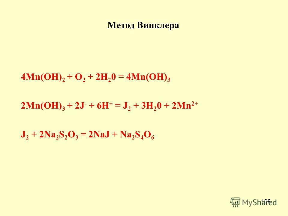 108 Метод Винклера 4Mn(OH) 2 + O 2 + 2H 2 0 = 4Mn(OH) 3 2Mn(OH) 3 + 2J - + 6H + = J 2 + 3H 2 0 + 2Mn 2+ J 2 + 2Na 2 S 2 O 3 = 2NaJ + Na 2 S 4 O 6