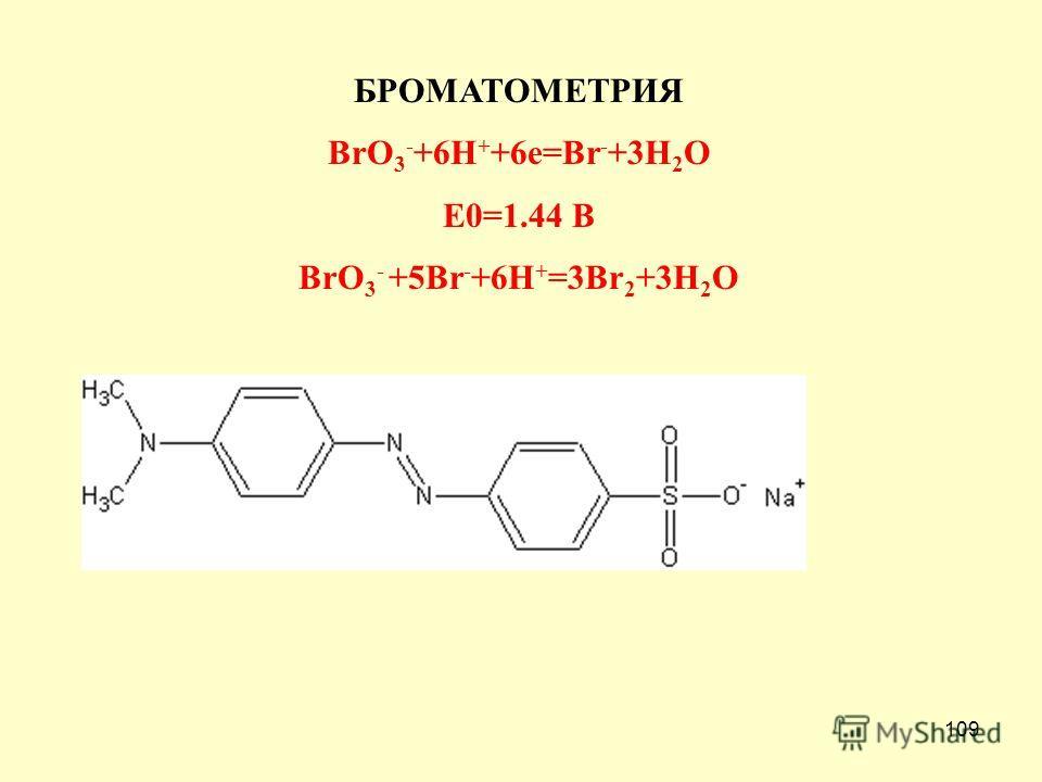 109 БРОМАТОМЕТРИЯ BrO 3 - +6H + +6e=Br - +3H 2 O E0=1.44 В BrO 3 - +5Br - +6H + =3Br 2 +3H 2 O
