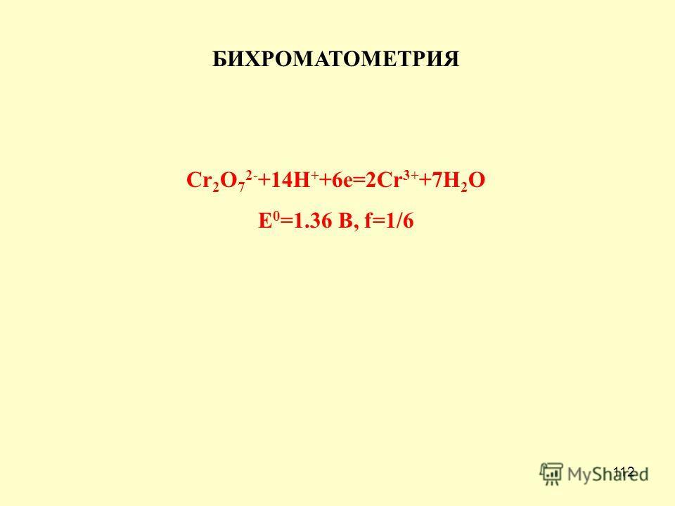 112 БИХРОМАТОМЕТРИЯ Cr 2 O 7 2- +14H + +6e=2Cr 3+ +7H 2 O E 0 =1.36 B, f=1/6