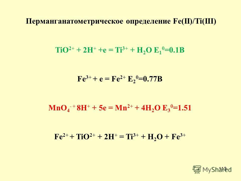 113 Перманганатометрическое определение Fe(II)/Ti(III) TiO 2+ + 2H + +e = Ti 3+ + H 2 O E 1 0 =0.1B Fe 3+ + e = Fe 2+ E 2 0 =0.77B MnO 4 - + 8H + + 5e = Mn 2+ + 4H 2 O E 3 0 =1.51 Fe 2+ + TiO 2+ + 2H + = Ti 3+ + H 2 O + Fe 3+