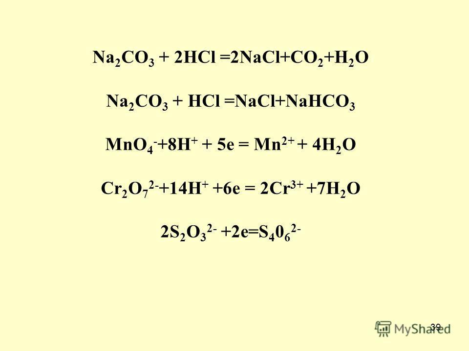 39 Na 2 CO 3 + 2HCl =2NaCl+CO 2 +H 2 O Na 2 CO 3 + HCl =NaCl+NaHCO 3 MnO 4 - +8H + + 5e = Mn 2+ + 4H 2 O Cr 2 O 7 2- +14H + +6e = 2Cr 3+ +7H 2 O 2S 2 O 3 2- +2e=S 4 0 6 2-