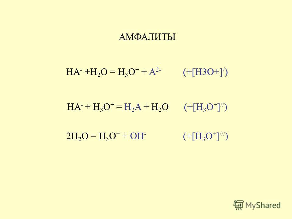 АМФАЛИТЫ HA - +H 2 O = H 3 O + + A 2- (+[H3O+] / ) HA - + H 3 O + = H 2 A + H 2 O (+[H 3 O + ] // ) 2H 2 O = H 3 O + + OH - (+[H 3 O + ] /// )
