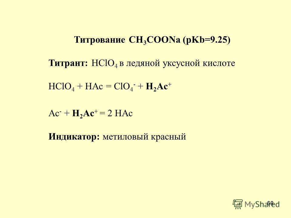 68 Титрование СH 3 COONa (pKb=9.25) Титрант: HClO 4 в ледяной уксусной кислоте HClO 4 + HAc = ClO 4 - + H 2 Ac + Ac - + H 2 Ac + = 2 HAc Индикатор: метиловый красный