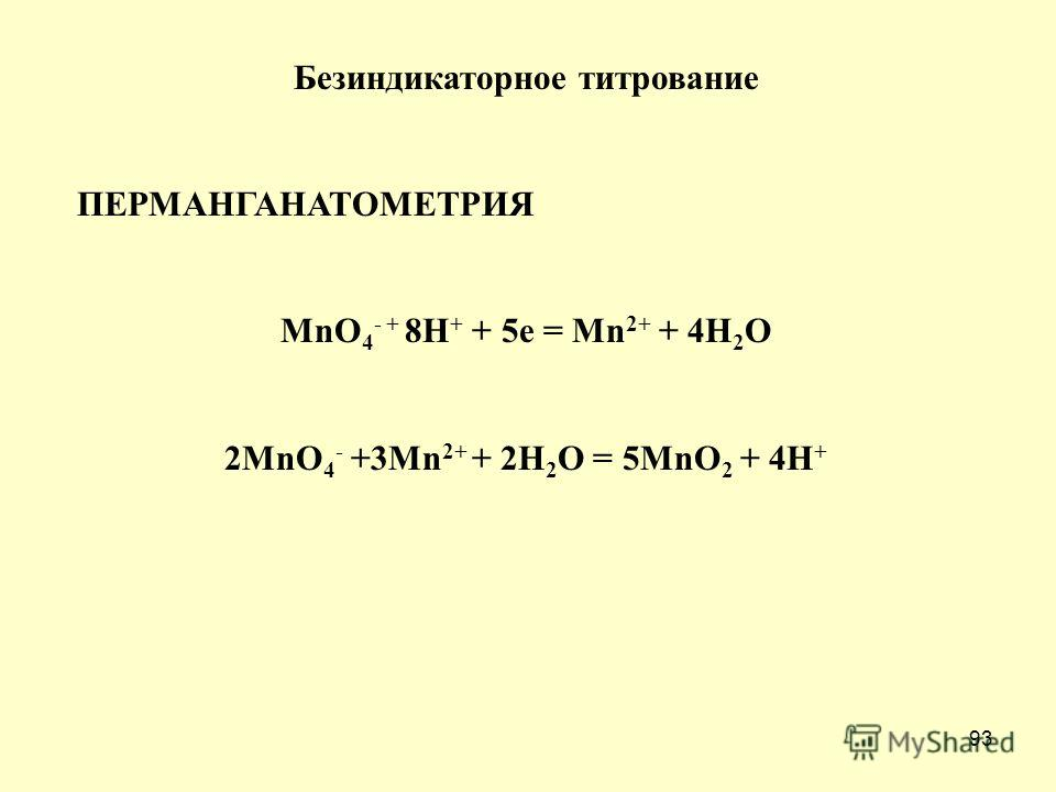 93 Безиндикаторное титрование ПЕРМАНГАНАТОМЕТРИЯ MnO 4 - + 8H + + 5e = Mn 2+ + 4H 2 O 2MnO 4 - +3Mn 2+ + 2H 2 O = 5MnO 2 + 4H +