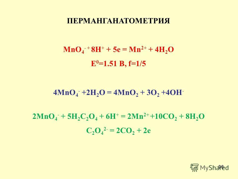 96 ПЕРМАНГАНАТОМЕТРИЯ MnO 4 - + 8H + + 5e = Mn 2+ + 4H 2 O E 0 =1.51 В, f=1/5 4MnO 4 - +2H 2 O = 4MnO 2 + 3O 2 +4OH - 2MnO 4 - + 5H 2 C 2 O 4 + 6H + = 2Mn 2+ +10CO 2 + 8H 2 O C 2 O 4 2- = 2CO 2 + 2e