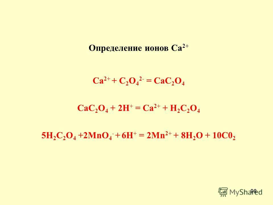 98 Определение ионов Са 2+ Ca 2+ + C 2 O 4 2- = CaC 2 O 4 CaC 2 O 4 + 2H + = Ca 2+ + H 2 C 2 O 4 5H 2 C 2 O 4 +2MnO 4 - + 6H + = 2Mn 2+ + 8H 2 O + 10C0 2