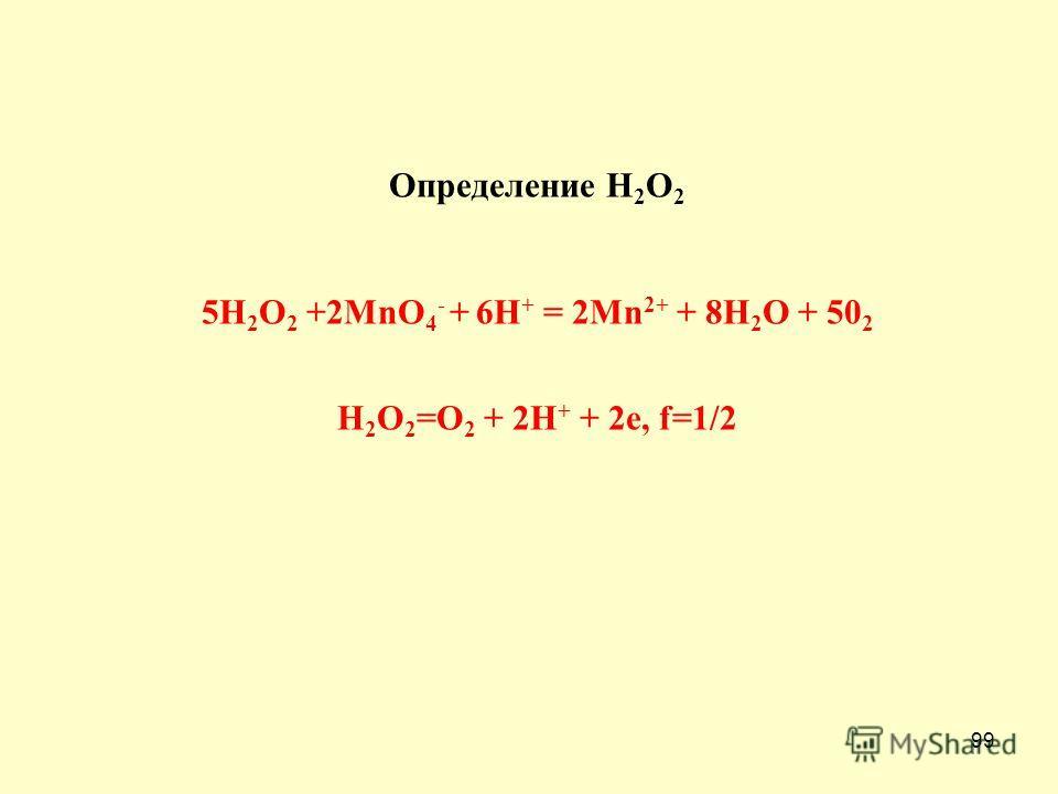 99 Определение H 2 O 2 5H 2 O 2 +2MnO 4 - + 6H + = 2Mn 2+ + 8H 2 O + 50 2 H 2 O 2 =O 2 + 2H + + 2e, f=1/2