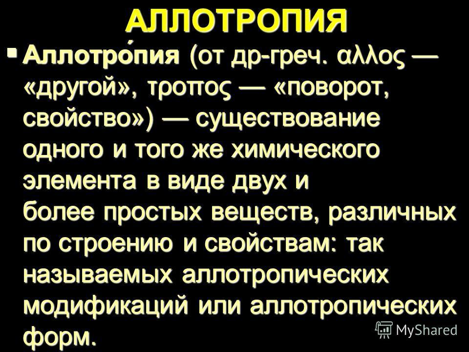 АЛЛОТРОПИЯ Аллотро́пия (от др-греч. αλλος «другой», τροπος «поворот, свойство») существование одного и того же химического элемента в виде двух и более простых веществ, различных по строению и свойствам: так называемых аллотропических модификаций или